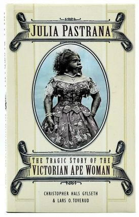 Julia Pastrana: The Tragic Story of the Victorian Ape Woman. Christopher Hals Gylseth, Lars O....