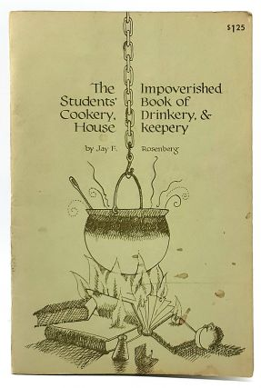 The Impoverished Students' Book of Cookery, Drinkery, and Housekeepery. Jay F. Rosenberg, Charles...
