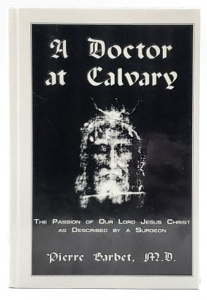 A Doctor at Calvary: The Passion of Our Lord Jesus Christ as Described by a Surgeon. Pierre Barbet
