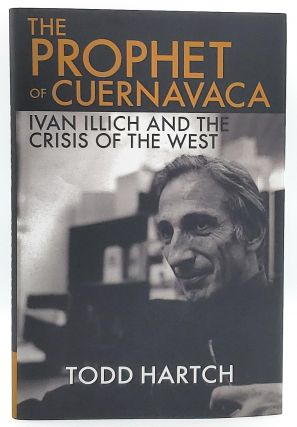 The Prophet of Cuernavaca: Ivan Illich and the Crisis of the West. Todd Hartch