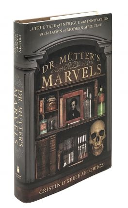 Dr. Mutter's Marvels: A True Tale of Intrigue and Innovation at the Dawn of Modern Medicine....