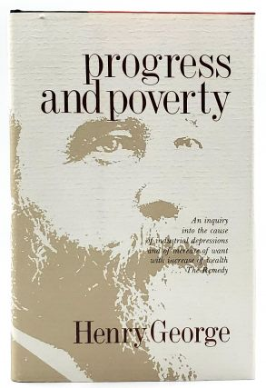 Progress and Poverty: An Inquiry into the Cause of Industrial Depressions and of Increase of Want...