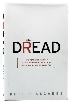 Dread: How Fear and Fantasy Have Fueled Epidemics from the Black Death to Avian Flu. Philip Alcabes