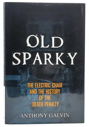 Old Sparky: The Electric Chair and the History of the Death Penalty. Anthony Galvin