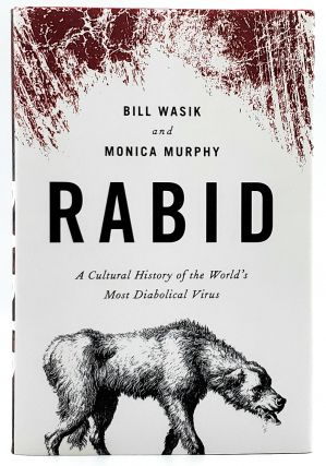 Rabid: A Cultural History of the World's Most Diabolical Virus. Bill Wasik, Monica Murphy