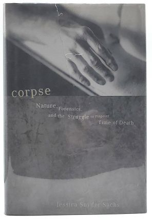 Corpse: Nature, Forensics, and the Struggle to Pinpoint Time of Death. Jessica Snyder Sachs