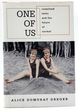 One Of Us: Conjoined Twins and the Future of Normal. Alice Domurat Dreger