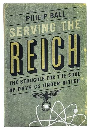 Serving the Reich: The Struggle for the Soul of Physics Under Hitler. Philip Ball