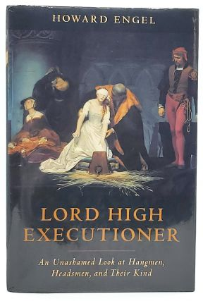 Lord High Executioner: An Unashamed Look at Hangmen, Headsmen, and Their Kind. Howard Engel