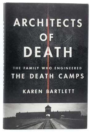 Architects of Death: The Family Who Engineered the Death Camps. Karen Bartlett