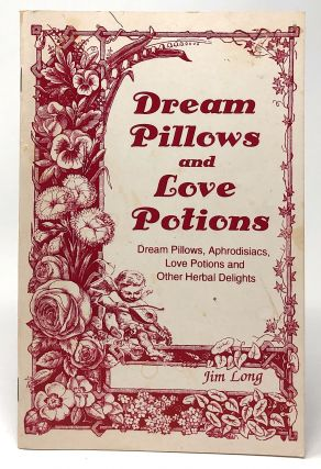 Dream Pillows and Love Potions: Dream Pillows, Aphrodisiacs, Love Potions and Other Herbal...