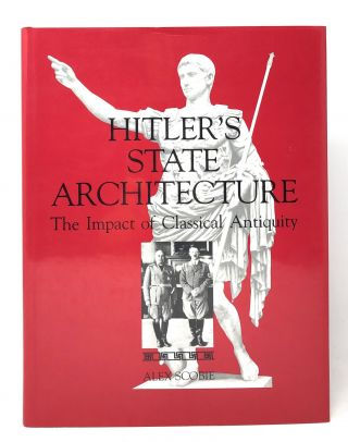 Hitler's State Architecture: The Impact of Classical Antiquity. Alex Scobie