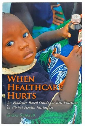 When Healthcare Hurts: An Evidence Based Guide for Best Practices in Global Health Initiatives....